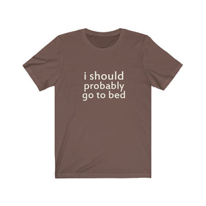 I Should Probably Go To Bed - Unisex Jersey Short Sleeve Tee - 6 Colors
