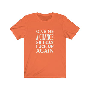 Give Me A Chance, So I Can Fuck Up Again - Unisex Jersey Short Sleeve Tee - 6 Colors
