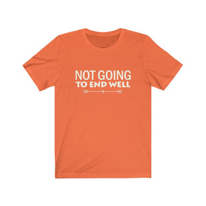 Not Going To End Well - Unisex Jersey Short Sleeve Tee - 6 Colors