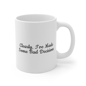 Clearly, I've Made Some Bad Decisions - Mug / White / 11 oz. and 15 oz.