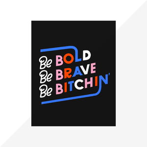 Be Bold Be Brave Be Bitchin'