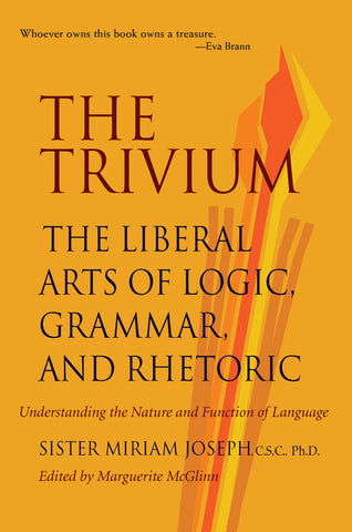 THE TRIVIUM THE LIBERAL ARTS OF LOGIC, GRAMMAR, AND RHETORIC  by SISTER MIRIAM JOSEPH