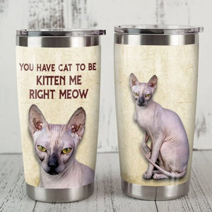Sphynx Cat Steel Tumbler Cup - You have cat to be kitten me right meow