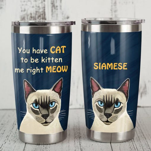 Siamese Cat Steel Tumbler Cup - You have cat to be kitten me right meow