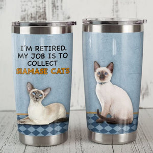 Siamese Cat Steel Tumbler Cup - I am retired. My job is to collect Siamase cats