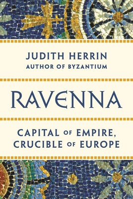 Ravenna: Capital of Empire, Crucible of Europe