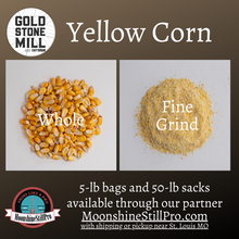 Load image into Gallery viewer, Gold Stone Mill Yellow Corn is available whole or fine grind in 5-lb bags and 50-lb sacks through our partner Moonshine Still Pro.
