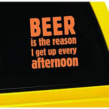 Load image into Gallery viewer, Beer is The Reason I Get up Every Afternoon Vinyl Sticker