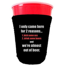 Load image into Gallery viewer, black party cup koozie with i only came here for 2 reasons 1 kick some ass 2 drink some beers and we're almost out of beer design