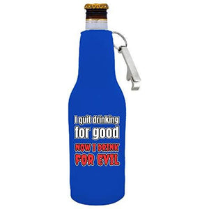 I Quit Drinking For Good, Now I Drink For Evil Beer Bottle Coolie With Opener