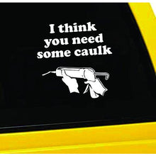 Load image into Gallery viewer, I Think You Need Some Caulk Vinyl Sticker