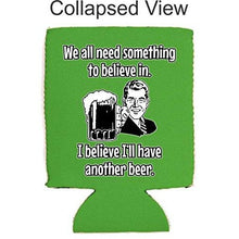 Load image into Gallery viewer, We All Need Something to Believe in. I Believe I'll Have Another Beer Can Coolie