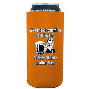 We All Need Something to Believe In. I Believe I'll Have Another Beer. 16 oz. Can Coolie