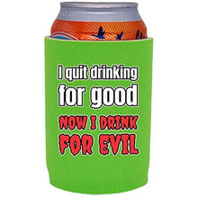 Load image into Gallery viewer, I Quit Drinking For Good, Now I Drink For Evil Full Bottom Can Coolie