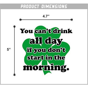You Can't Drink All Day If You Don't Start in The Morning Vinyl Sticker