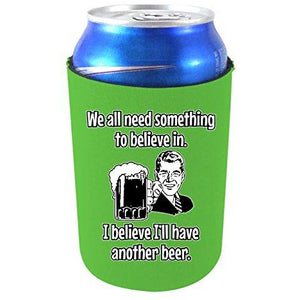 We All Need Something to Believe in. I Believe I'll Have Another Beer Can Coolie