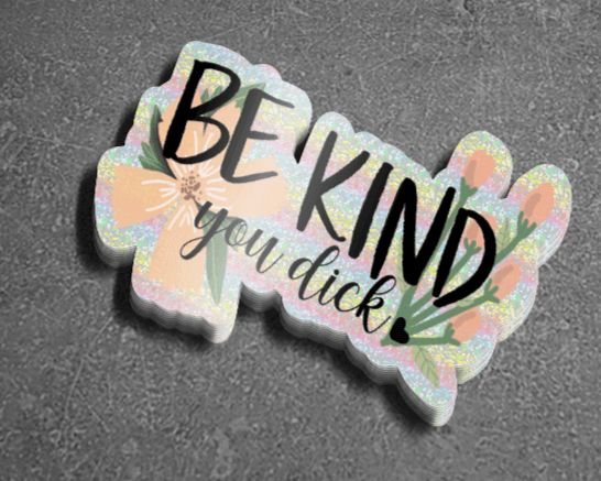 Holographic sticker that says Be Kind You Dick with drawing of flowers behind text