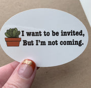 I Want To Be Invited But I'm Not Coming Sticker