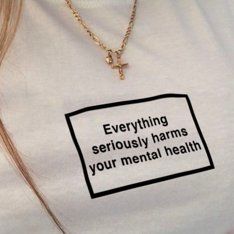 """Everything Seriously Harms Your Mental Health"" Tee"