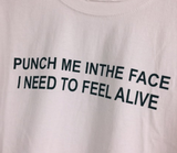 """Punch Me In The Face, I Need To Feel Alive"" Tee"