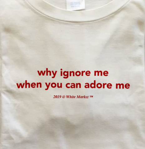 """Why Ignore Me When You Can Adore Me"" Tee"