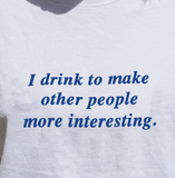 """I Drink To Make Other People More Interesting"" Tee"