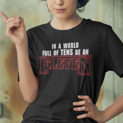 """In A World Full Of Tens Be An Eleven"" Tee"