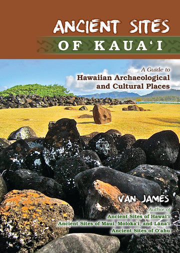 Ancient Sites of Kauai: A Guide to Hawaiian Archaeological and Cultural Places