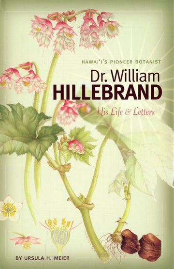 Hawaii's Pioneer Botanist: Dr. William Hillebrand, His Life & Letters