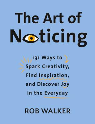 Art of Noticing: 131 Ways to Spark Creativity, Find Inspiration, and Discover Joy in the Everyday, The