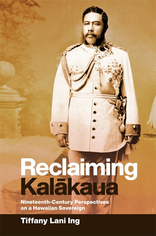 Reclaiming Kalākaua: Nineteenth-Century Perspectives on a Hawaiian Sovereign