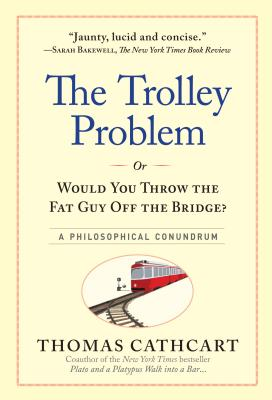 Trolley Problem, or Would You Throw the Fat Guy Off the Bridge?: A Philosophical Conundrum, The