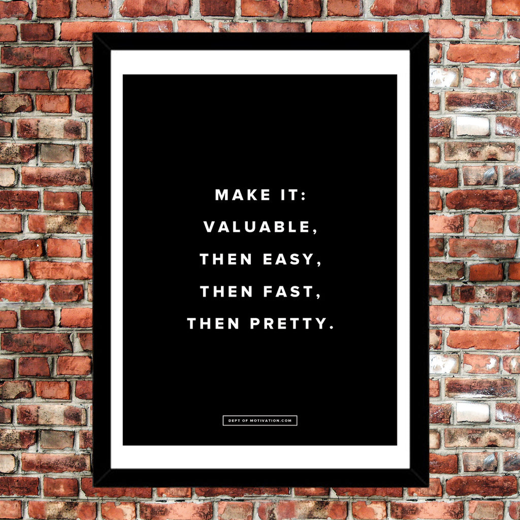 "Motivational Poster: Make it valuable, then easy, then fast, then pretty 18x24""... Dept. of Motivation"