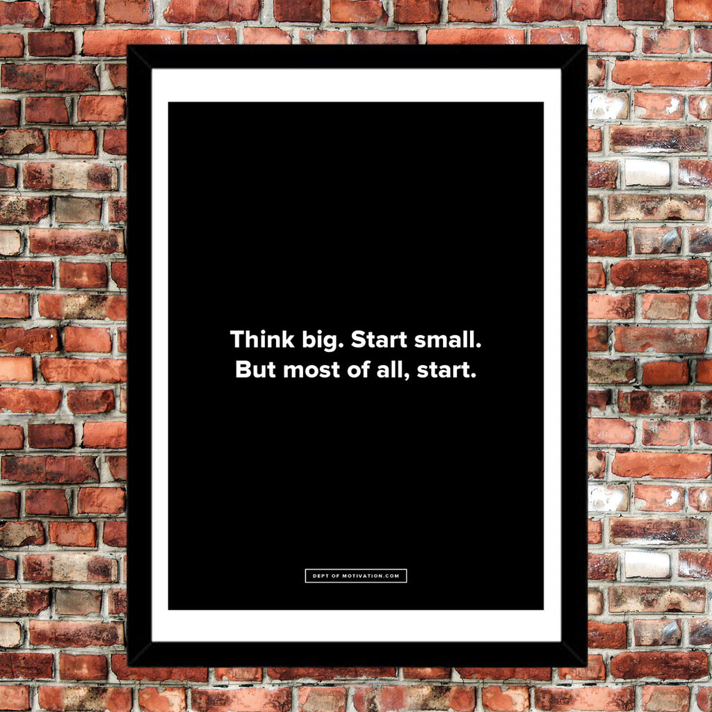 "Motivational Posters: Think big. Start small. But most of all, start. 18x24"" poster by Dept. of Motivation"