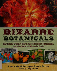 Bizarre Botanicals: How to Grow String-of-Hearts, Jack-in-the-Pulpit, Panda Ginger, and Other Weird and Wonderful Plants - Gross, Paula; Mellichamp, Larry