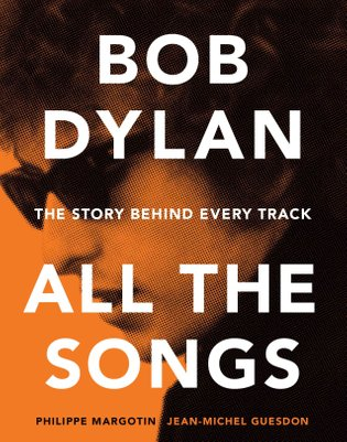 Bob Dylan: All the Songs - the Story Behind Every Track by Philippe Margotin