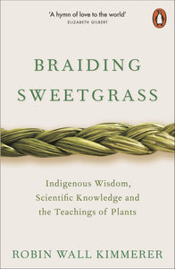 Braiding Sweetgrass : Indigenous Wisdom, Scientific Knowledge and the Teachings of Plants - Robin Wall Kimmerer