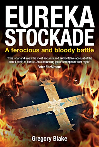 Eureka Stockade - a ferocious and bloody battle - Gregory Blake