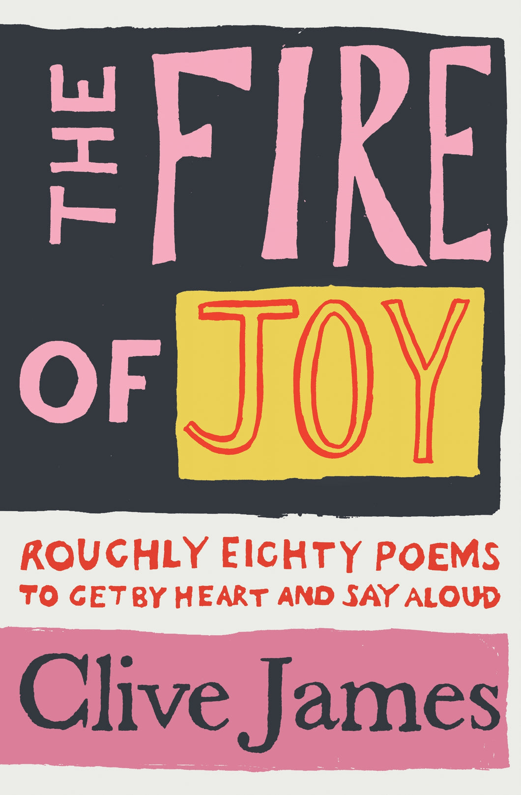 The Fire of Joy : Roughly eighty poems to get by heart and say aloud - Clive James