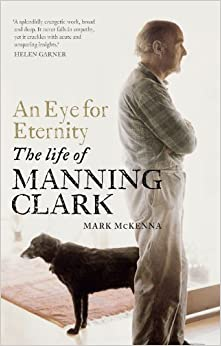 An Eye for Eternity: The Life of Manning Clark - Mark McKenna
