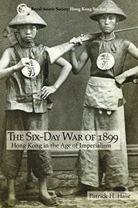 The Six-Day War of 1899 - Hong Kong in the Age of Imperialism - Patrick H Hase