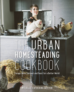 The Urban Homesteading Cookbook: Forage, Ferment, Farm and Feast for a Better World By Michelle Nelson