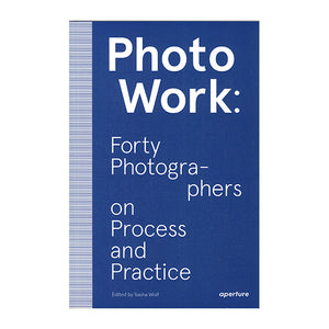 Photowork: 40 Photographers on Process and Practise