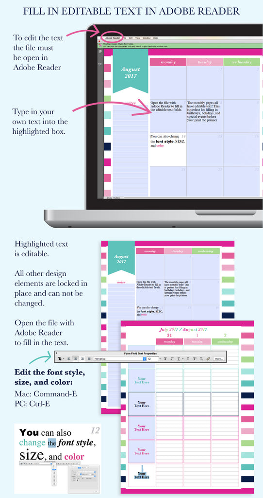 The Printable Planners feature editable text that can be filled in when the file is open with Adobe Reader. This is perfect for filling in birthdays, holidays, and special events!