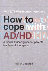 How to cope with AD/HD - A South African guide for parents, teachers & therapists by Helena Bester