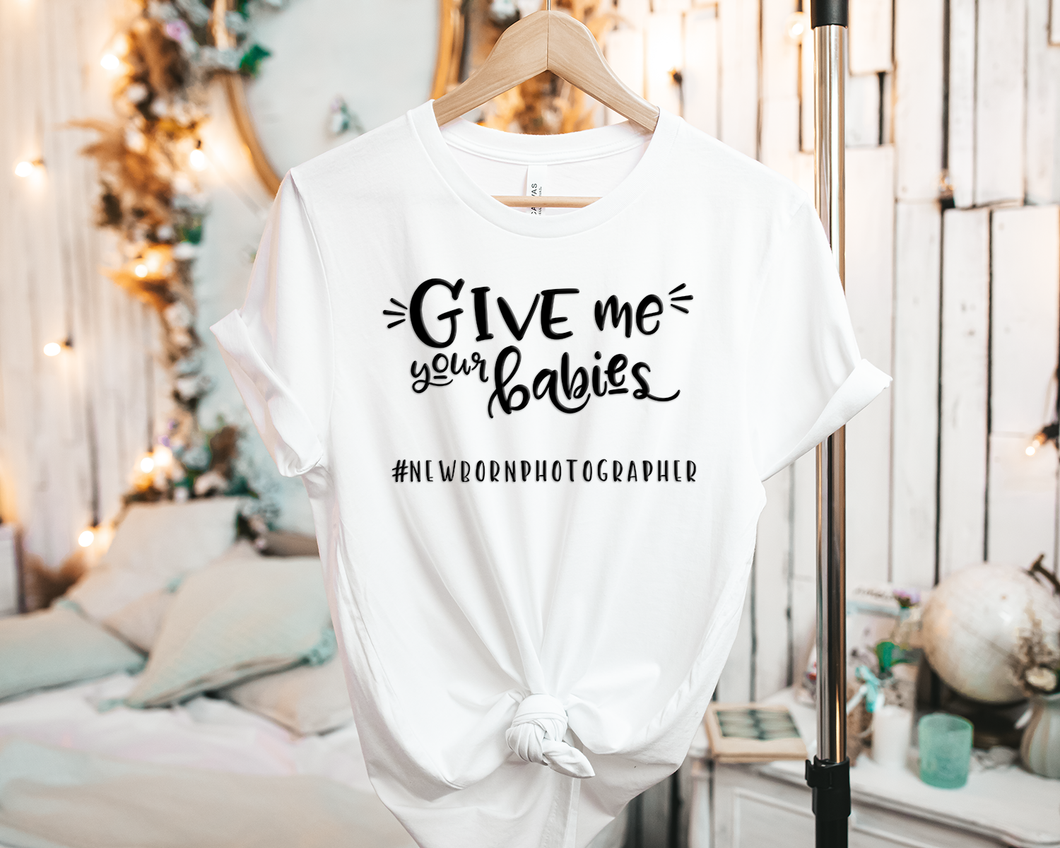 Give me your Babies #NewbornPhotographer - Tee Shirt