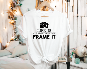 Life is all about how you Frame it - Tee Shirt