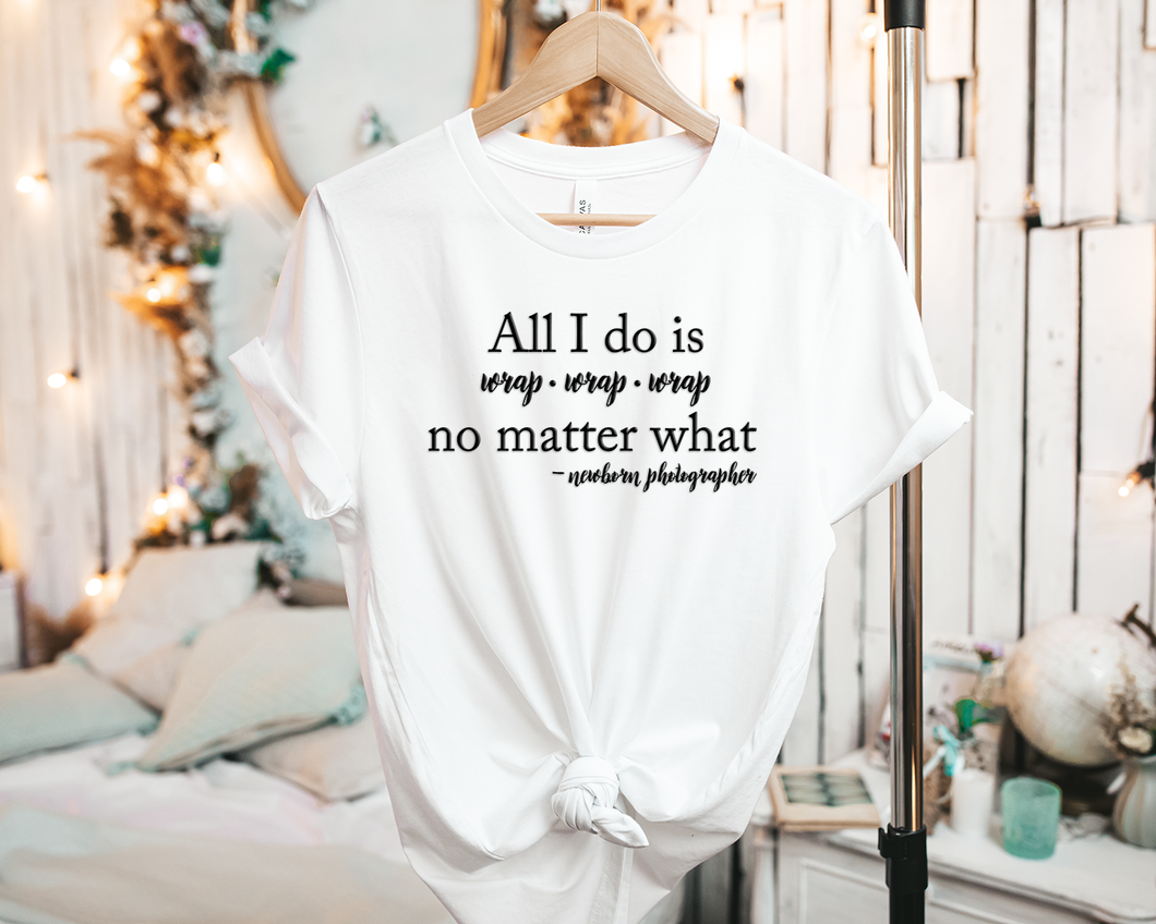 All I do is wrap, wrap, wrap no matter what #newbornphotographer - Tee Shirt