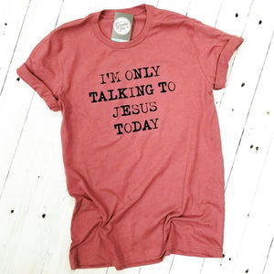 I'm Only Talking to Jesus Today - Unisex Tee