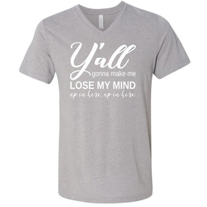 Y'all Gonna Make Me Lose My Mind... - V-Neck Tee